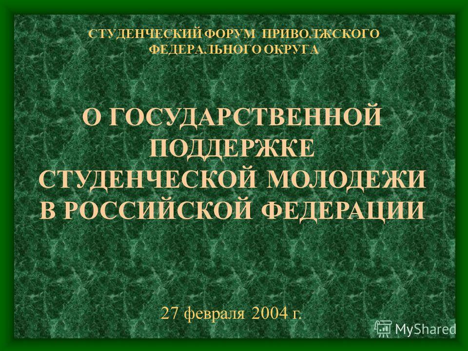 СТУДЕНЧЕСКИЙ ФОРУМ ПРИВОЛЖСКОГО ФЕДЕРАЛЬНОГО ОКРУГА 27 февраля 2004 г. О ГОСУДАРСТВЕННОЙ ПОДДЕРЖКЕ СТУДЕНЧЕСКОЙ МОЛОДЕЖИ В РОССИЙСКОЙ ФЕДЕРАЦИИ