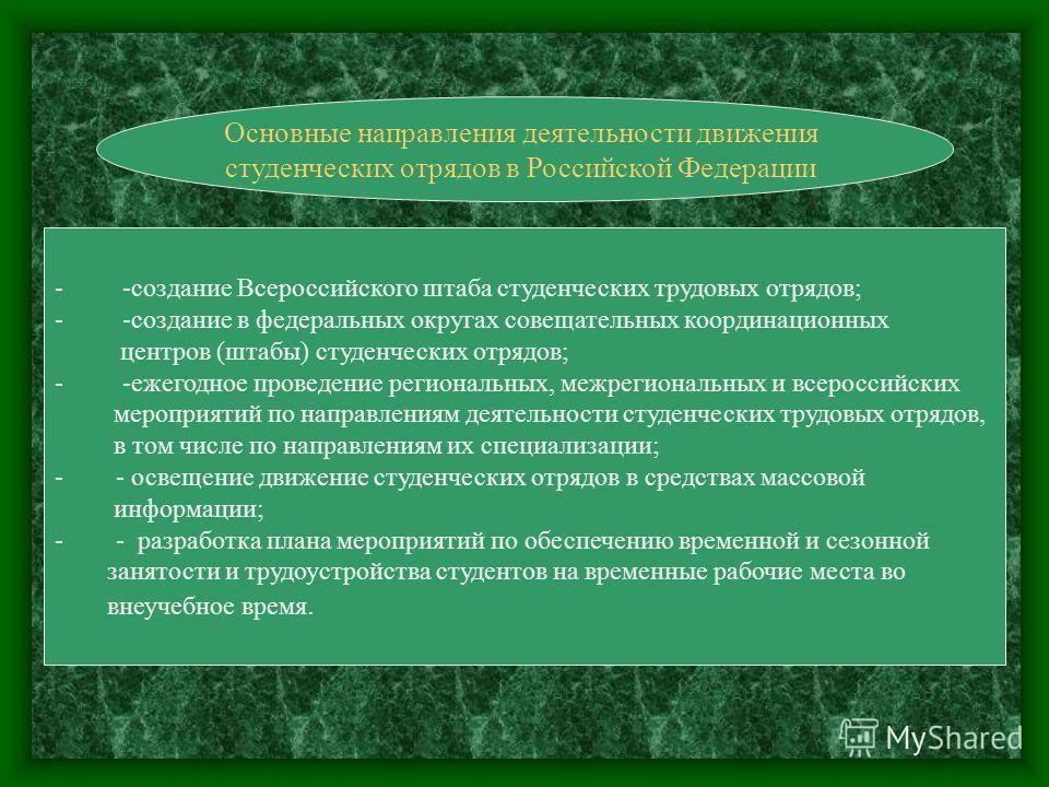 Основные направления деятельности движения студенческих отрядов в Российской Федерации - -создание Всероссийского штаба студенческих трудовых отрядов; - -создание в федеральных округах совещательных координационных центров (штабы) студенческих отрядо