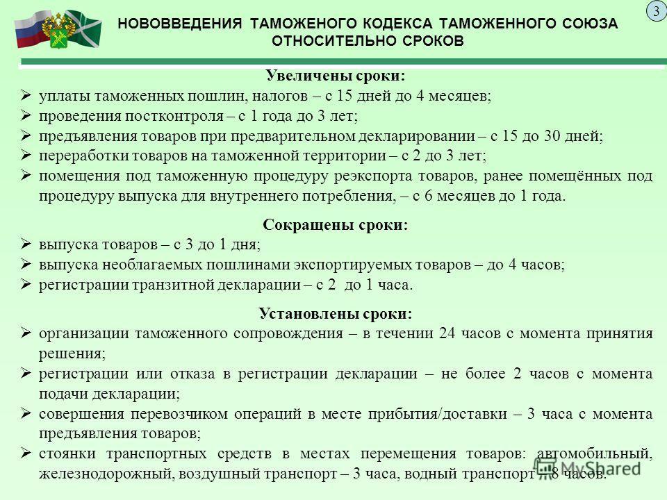 НОВОВВЕДЕНИЯ ТАМОЖЕНОГО КОДЕКСА ТАМОЖЕННОГО СОЮЗА ОТНОСИТЕЛЬНО СРОКОВ 3 Увеличены сроки: уплаты таможенных пошлин, налогов – с 15 дней до 4 месяцев; проведения постконтроля – с 1 года до 3 лет; предъявления товаров при предварительном декларировании