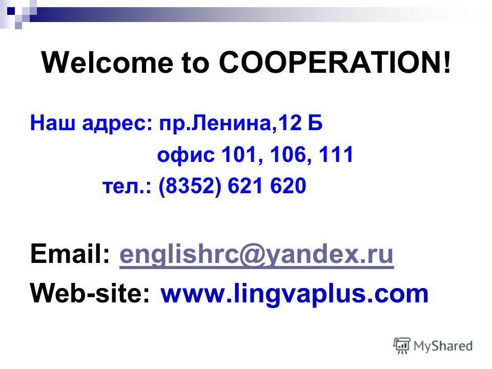 Welcome to COOPERATION! Наш адрес: пр.Ленина,12 Б офис 101, 106, 111 тел.: (8352) 621 620 Email: englishrc@yandex.ruenglishrc@yandex.ru Web-site: www.lingvaplus.com