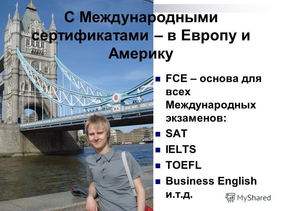 FCE – основа для всех Международных экзаменов: SAT IELTS TOEFL Business English и.т.д. С Mеждународными сертификатами – в Европу и Америку