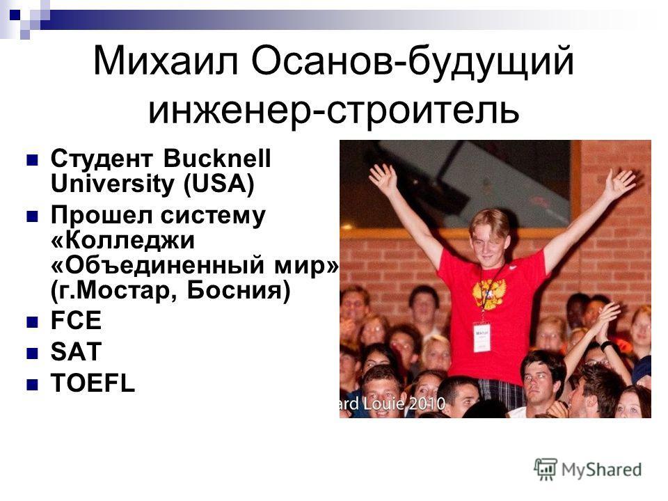 Михаил Осанов-будущий инженер-строитель Студент Bucknell University (USA) Прошел систему «Колледжи «Объединенный мир» (г.Мостар, Босния) FCE SAT TOEFL