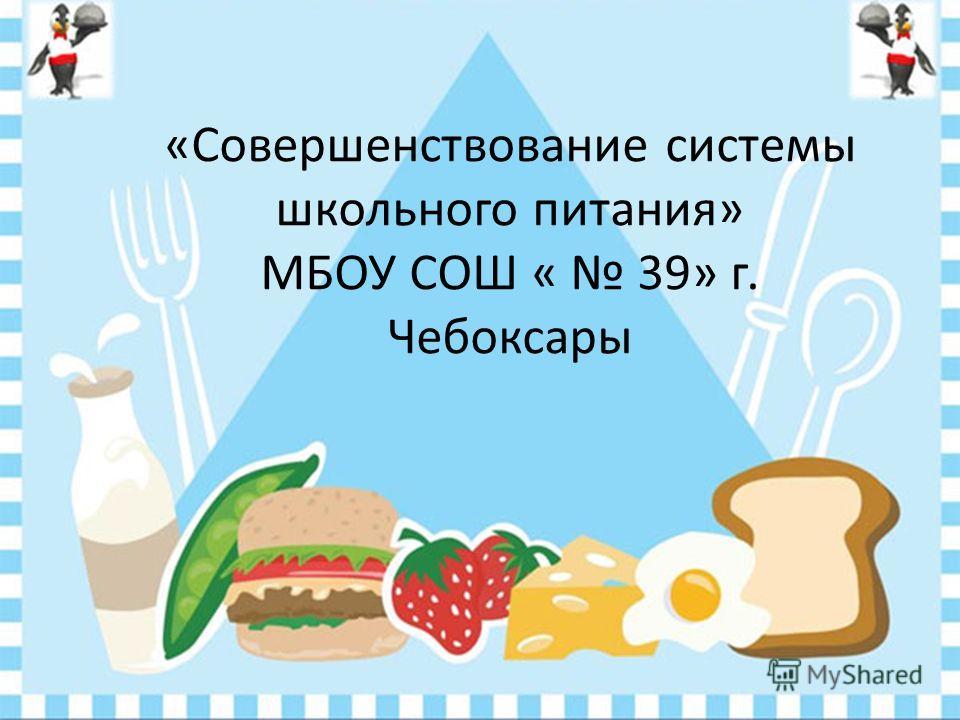«Совершенствование системы школьного питания» МБОУ СОШ « 39» г. Чебоксары