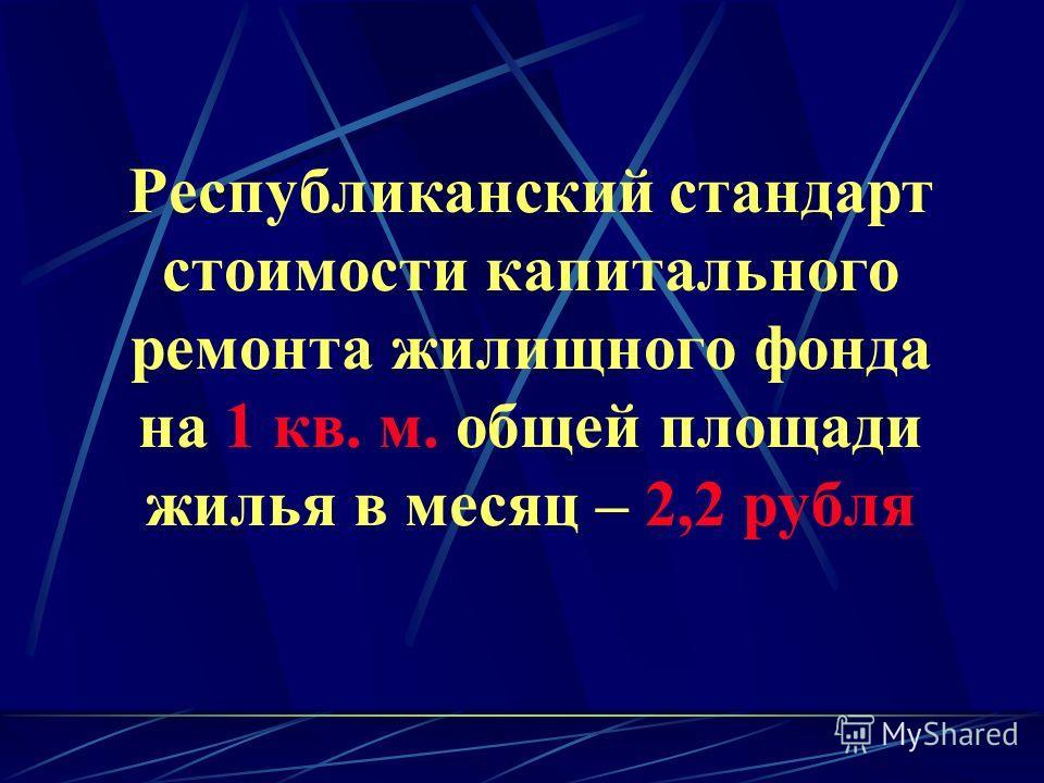 Республиканский стандарт стоимости капитального ремонта жилищного фонда на 1 кв. м. общей площади жилья в месяц – 2,2 рубля