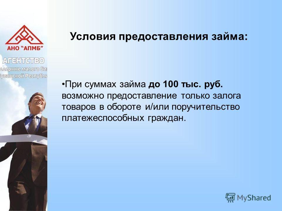 Условия предоставления займа: При суммах займа до 100 тыс. руб. возможно предоставление только залога товаров в обороте и/или поручительство платежеспособных граждан.