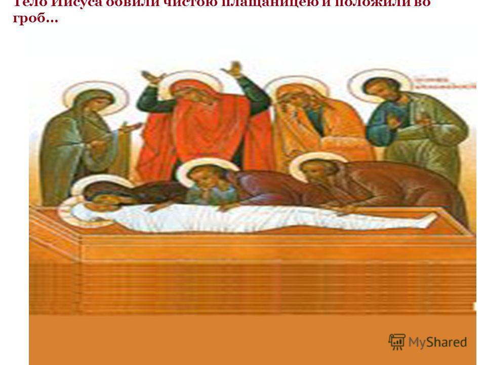 Тело Иисуса обвили чистою плащаницею и положили во гроб…