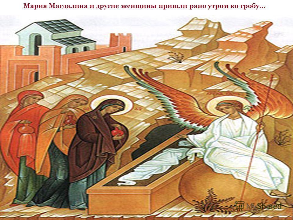 Мария Магдалина и другие женщины пришли рано утром ко гробу…