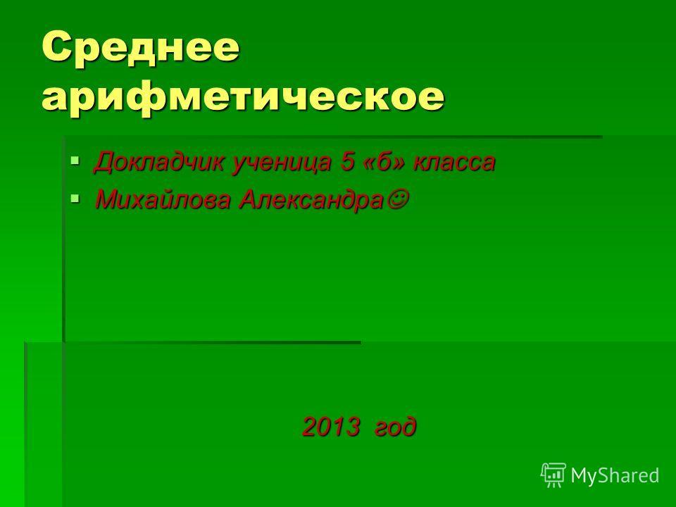 Среднее арифметическое Докладчик ученица 5 «б» класса Докладчик ученица 5 «б» класса Михайлова Александра Михайлова Александра 2013 год