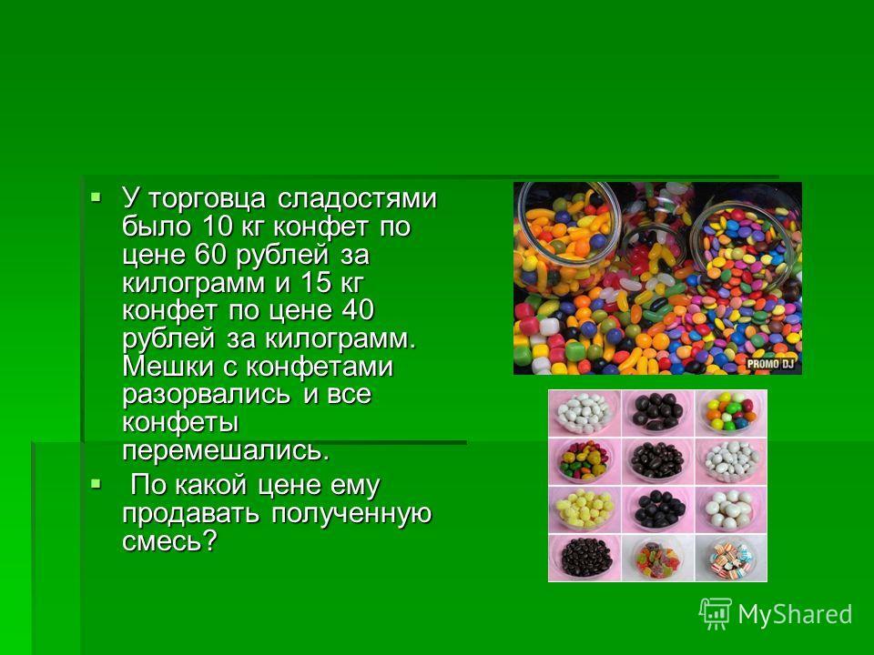 У торговца сладостями было 10 кг конфет по цене 60 рублей за килограмм и 15 кг конфет по цене 40 рублей за килограмм. Мешки с конфетами разорвались и все конфеты перемешались. У торговца сладостями было 10 кг конфет по цене 60 рублей за килограмм и 1