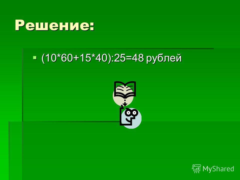 Решение: (10*60+15*40):25=48 рублей (10*60+15*40):25=48 рублей