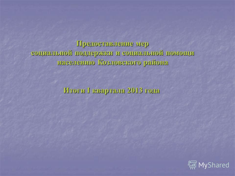 Предоставление мер социальной поддержки и социальной помощи социальной поддержки и социальной помощи населению Козловского района Итоги I квартала 2013 года