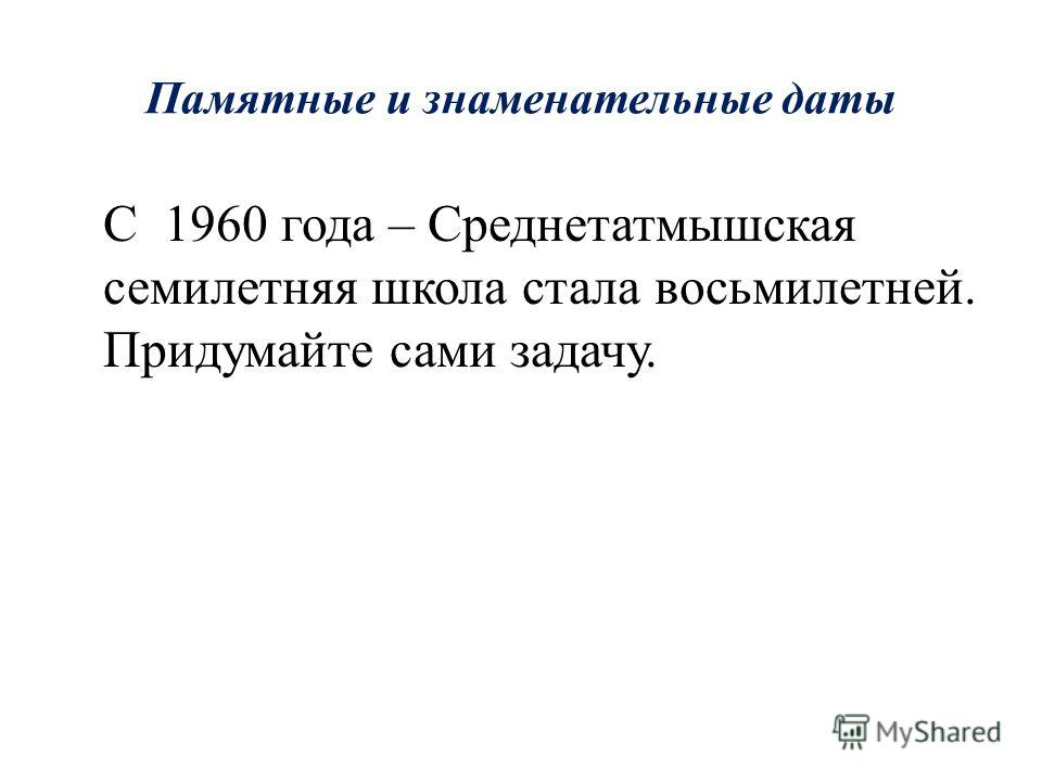 Памятные и знаменательные даты С какого года Средне-Татмышинскую начальную школу переименовали в Среднетатмышскую семилетнюю школу. Подсказка: Ответ: 1948