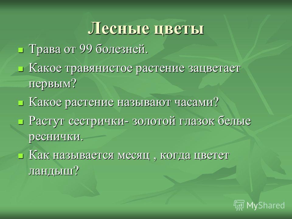 Лесные цветы Трава от 99 болезней. Трава от 99 болезней. Какое травянистое растение зацветает первым? Какое травянистое растение зацветает первым? Какое растение называют часами? Какое растение называют часами? Растут сестрички- золотой глазок белые