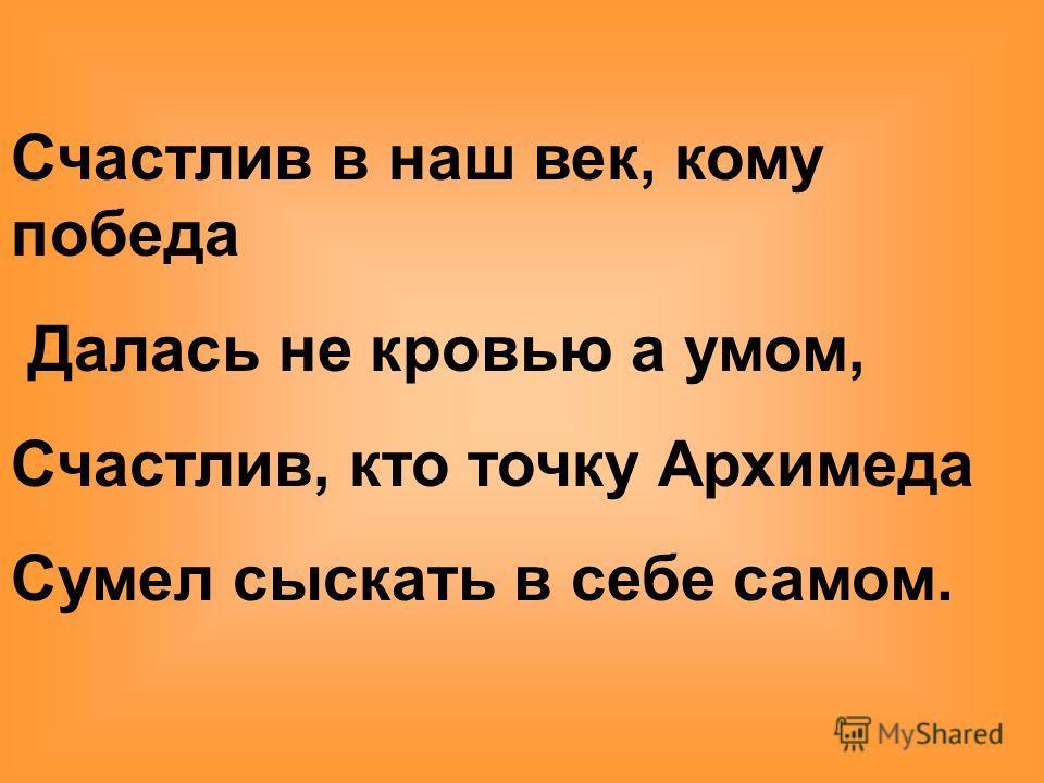 Счастлив в наш век, кому победа Далась не кровью а умом, Счастлив, кто точку Архимеда Сумел сыскать в себе самом.