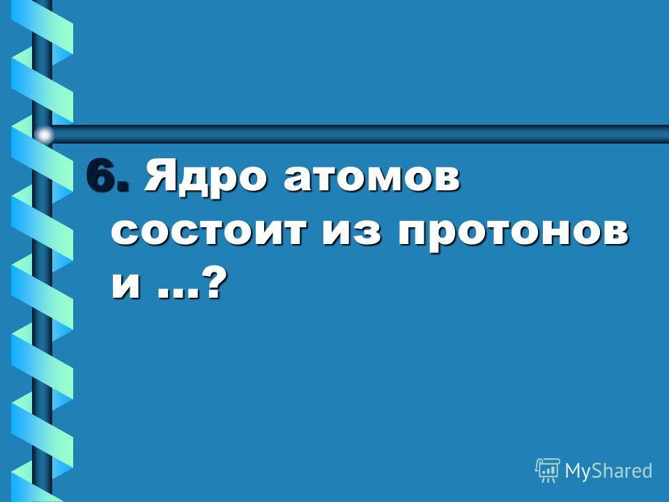 6. Ядро атомов состоит из протонов и …?