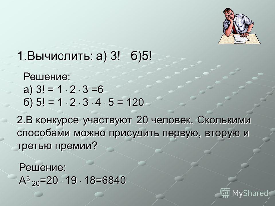 1.Вычислить: а) 3! б)5! 2.В конкурсе участвуют 20 человек. Сколькими способами можно присудить первую, вторую и третью премии? Решение: а) 3! = 1 · 2 · 3 =6 б) 5! = 1 · 2 · 3 · 4 · 5 = 120 Решение: A3 20=20 · 1 11 19 · 1 11 18=6840