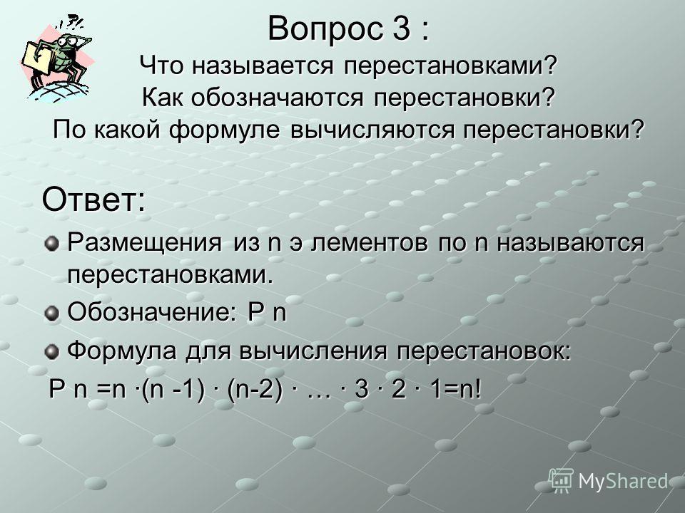 Вопрос 3 : Что называется перестановками? Как обозначаются перестановки? По какой формуле вычисляются перестановки? Ответ: Размещения из n э лементов по n называются перестановками. Обозначение: P n Формула для вычисления перестановок: P n =n ·(n -1)