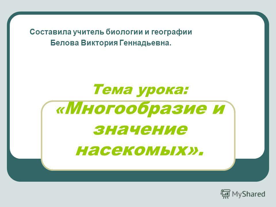 Тема урока: « Многообразие и значение насекомых». Составила учитель биологии и географии Белова Виктория Геннадьевна.