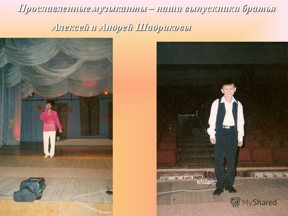 Прославленные музыканты – наши выпускники братья Алексей и Андрей Шадриковы Алексей и Андрей Шадриковы