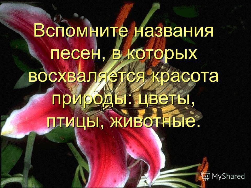Вспомните названия песен, в которых восхваляется красота природы: цветы, птицы, животные.