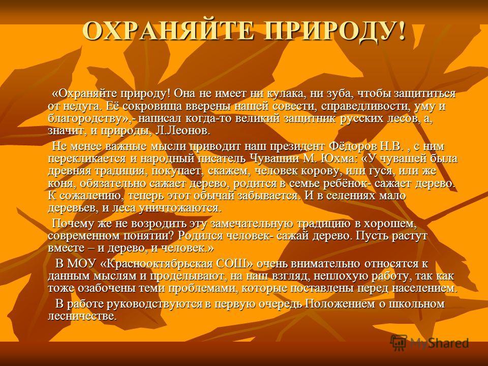 ОХРАНЯЙТЕ ПРИРОДУ! «Охраняйте природу! Она не имеет ни кулака, ни зуба, чтобы защититься от недуга. Её сокровища вверены нашей совести, справедливости, уму и благородству»,- написал когда-то великий защитник русских лесов, а, значит, и природы, Л.Лео