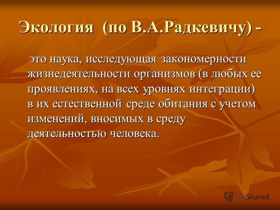Экология (по В.А.Радкевичу) - это наука, исследующая закономерности жизнедеятельности организмов (в любых ее проявлениях, на всех уровнях интеграции) в их естественной среде обитания с учетом изменений, вносимых в среду деятельностью человека. это на