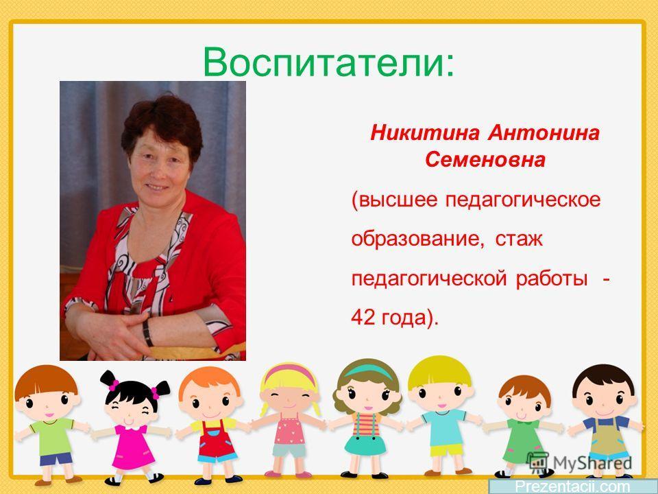 Воспитатели: Никитина Антонина Семеновна (высшее педагогическое образование, стаж педагогической работы - 42 года). Prezentacii.com