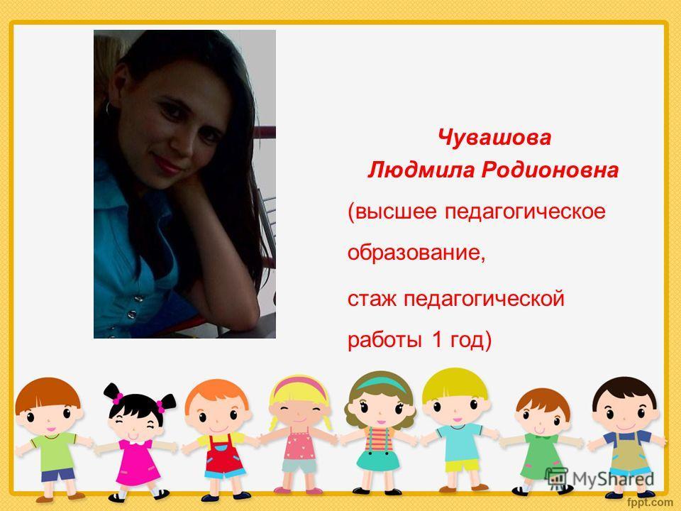 Чувашова Людмила Родионовна (высшее педагогическое образование, стаж педагогической работы 1 год)