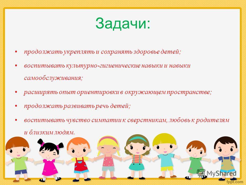 Задачи: продолжать укреплять и сохранять здоровье детей; воспитывать культурно-гигиенические навыки и навыки самообслуживания; расширять опыт ориентировки в окружающем пространстве; продолжать развивать речь детей; воспитывать чувство симпатии к свер