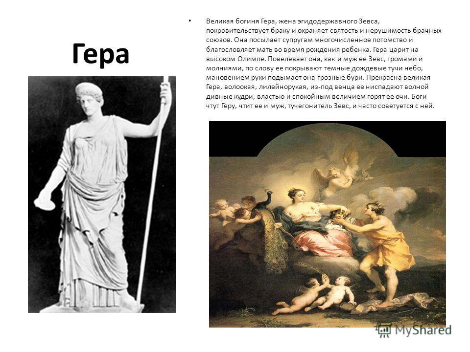 Гера Великая богиня Гера, жена эгидодержавного Зевса, покровительствует браку и охраняет святость и нерушимость брачных союзов. Она посылает супругам многочисленное потомство и благословляет мать во время рождения ребенка. Гера царит на высоком Олимп