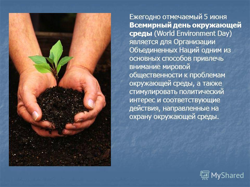 Ежегодно отмечаемый 5 июня Всемирный день окружающей среды (World Environment Day) является для Организации Объединенных Наций одним из основных способов привлечь внимание мировой общественности к проблемам окружающей среды, а также стимулировать пол