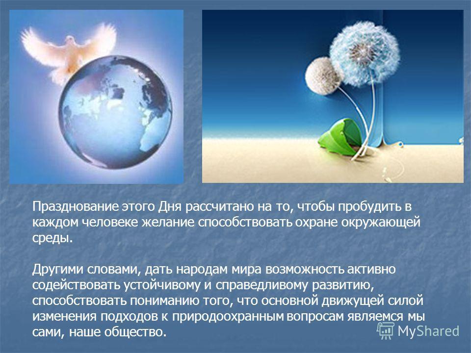 Празднование этого Дня рассчитано на то, чтобы пробудить в каждом человеке желание способствовать охране окружающей среды. Другими словами, дать народам мира возможность активно содействовать устойчивому и справедливому развитию, способствовать поним