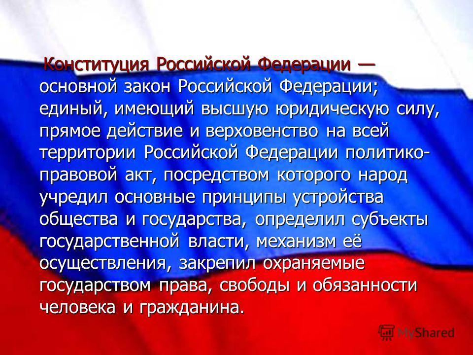Конституция Российской Федерации основной закон Российской Федерации; единый, имеющий высшую юридическую силу, прямое действие и верховенство на всей территории Российской Федерации политико- правовой акт, посредством которого народ учредил основные