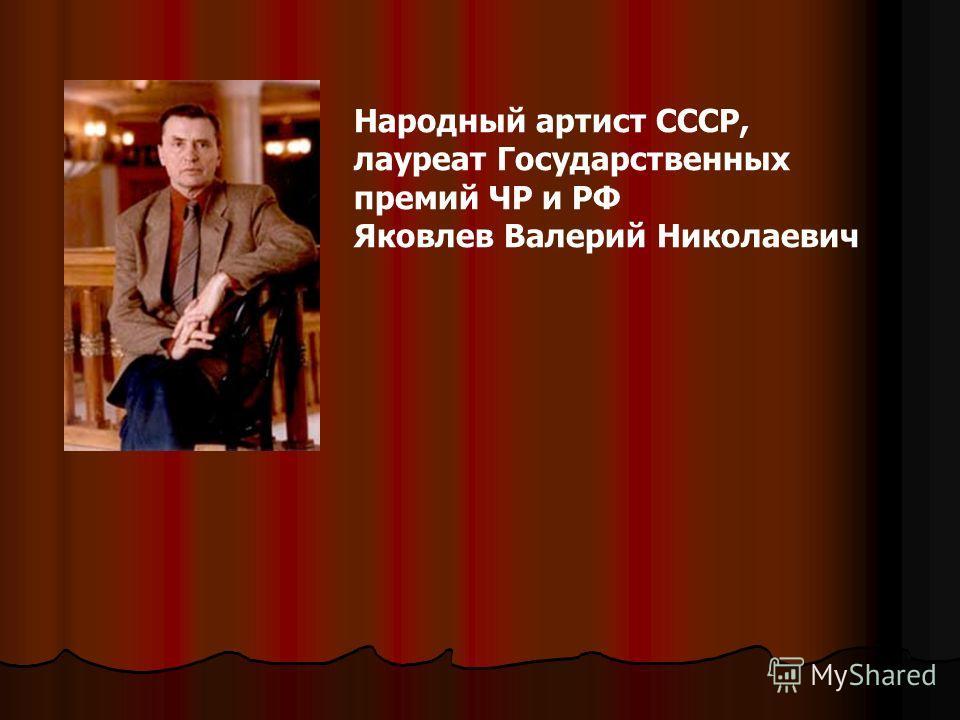Народный артист СССР, лауреат Государственных премий ЧР и РФ Яковлев Валерий Николаевич