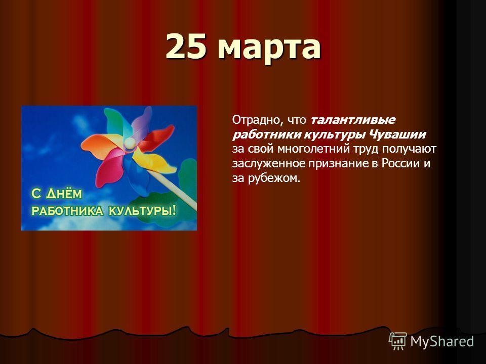 25 марта Отрадно, что талантливые работники культуры Чувашии за свой многолетний труд получают заслуженное признание в России и за рубежом.