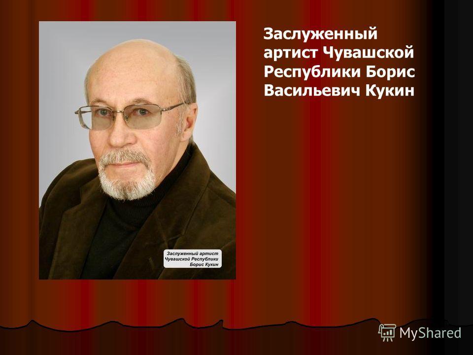 Заслуженный артист Чувашской Республики Борис Васильевич Кукин