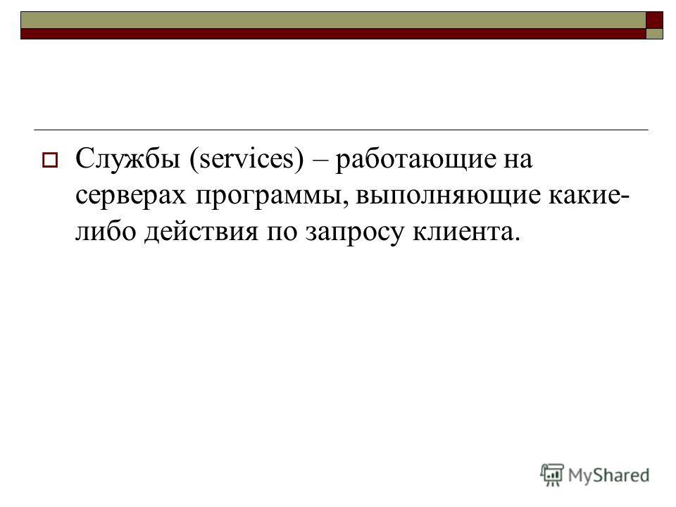 Службы (services) – работающие на серверах программы, выполняющие какие- либо действия по запросу клиента.