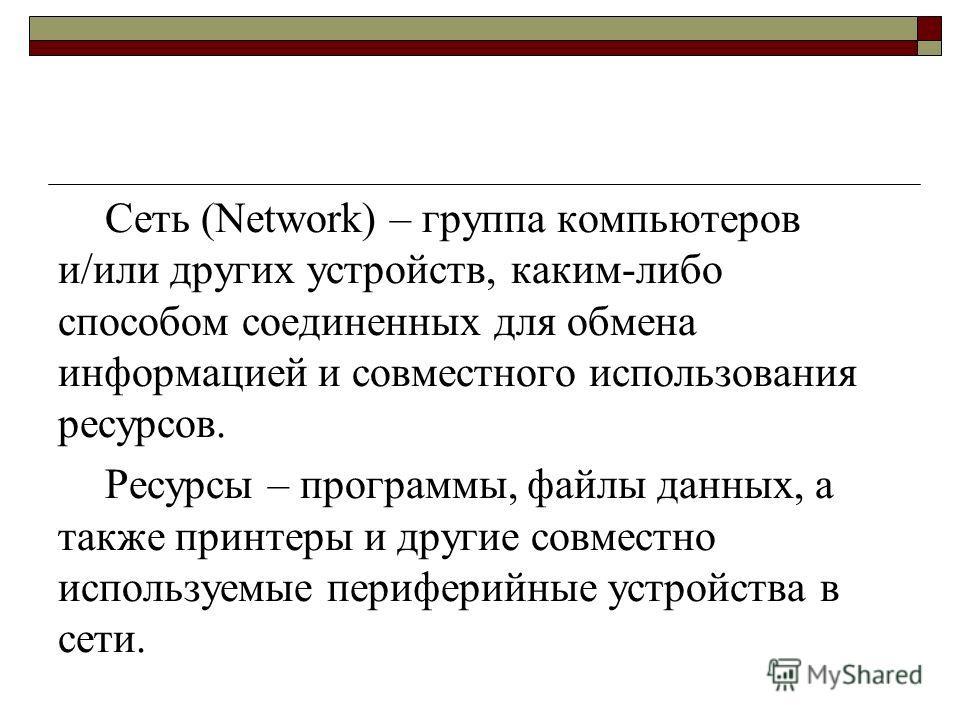 Сеть (Network) – группа компьютеров и/или других устройств, каким-либо способом соединенных для обмена информацией и совместного использования ресурсов. Ресурсы – программы, файлы данных, а также принтеры и другие совместно используемые периферийные