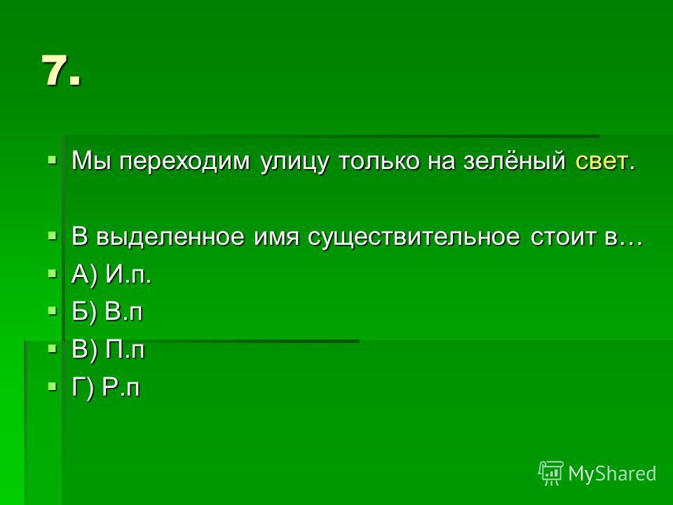 7. Мы переходим улицу только на зелёный свет. Мы переходим улицу только на зелёный свет. В выделенное имя существительное стоит в… В выделенное имя существительное стоит в… А) И.п. А) И.п. Б) В.п Б) В.п В) П.п В) П.п Г) Р.п Г) Р.п