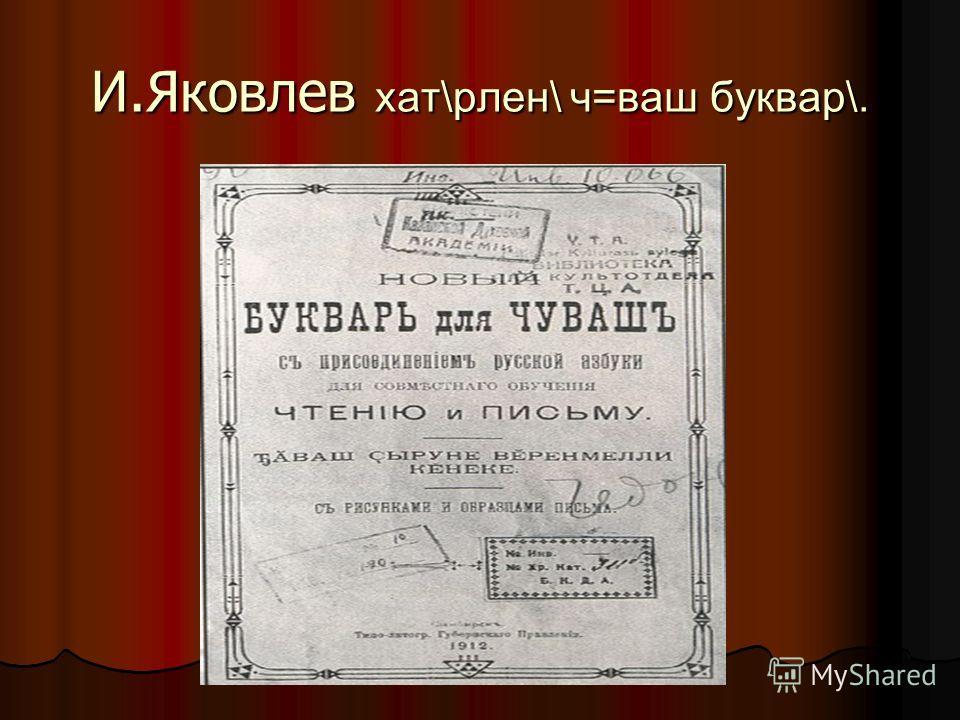 И.Яковлев хат\рлен\ ч=ваш буквар\.