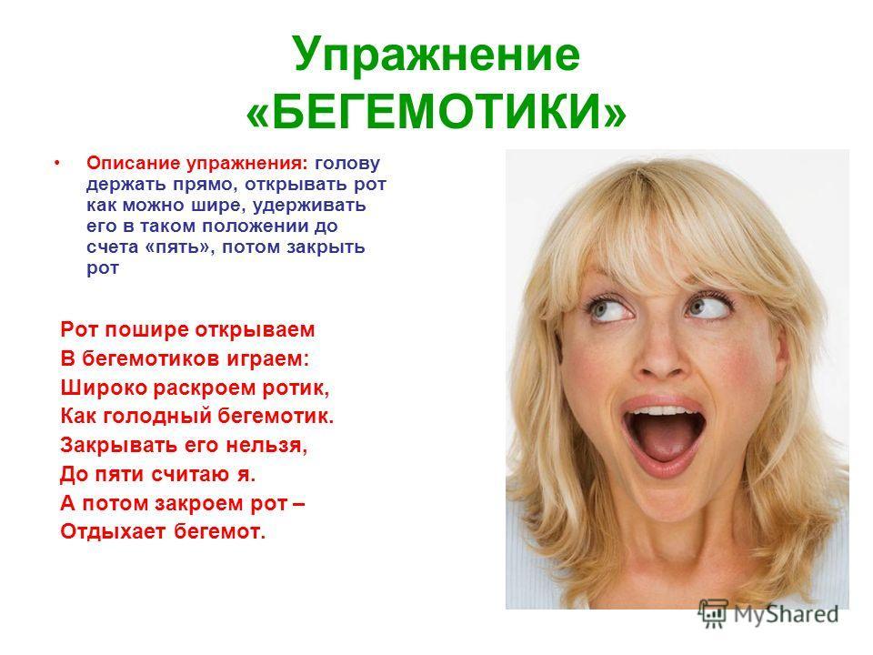 Упражнение «БЕГЕМОТИКИ» Описание упражнения: голову держать прямо, открывать рот как можно шире, удерживать его в таком положении до счета «пять», потом закрыть рот Рот пошире открываем В бегемотиков играем: Широко раскроем ротик, Как голодный бегемо