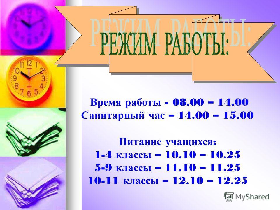 В ремя р аботы - 08.00 – 14.00 Санитарный ч ас – 14.00 – 15.00 Питание у чащихся : 1-4 к лассы – 10.10 – 10.25 5-9 к лассы – 11.10 – 11.25 10-11 к лассы – 12.10 – 12.25