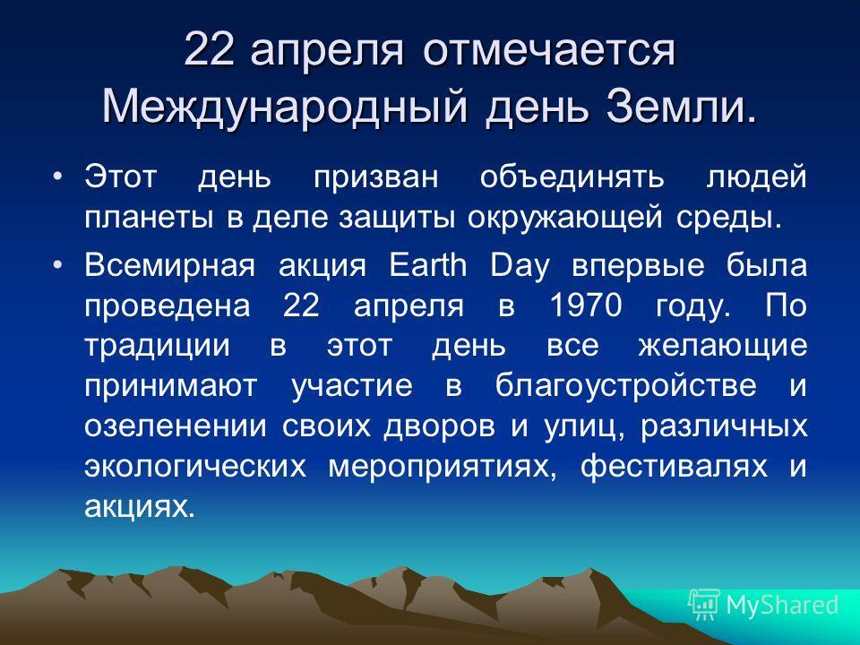 22 апреля отмечается Международный день Земли. Этот день призван объединять людей планеты в деле защиты окружающей среды. Всемирная акция Earth Day впервые была проведена 22 апреля в 1970 году. По традиции в этот день все желающие принимают участие в