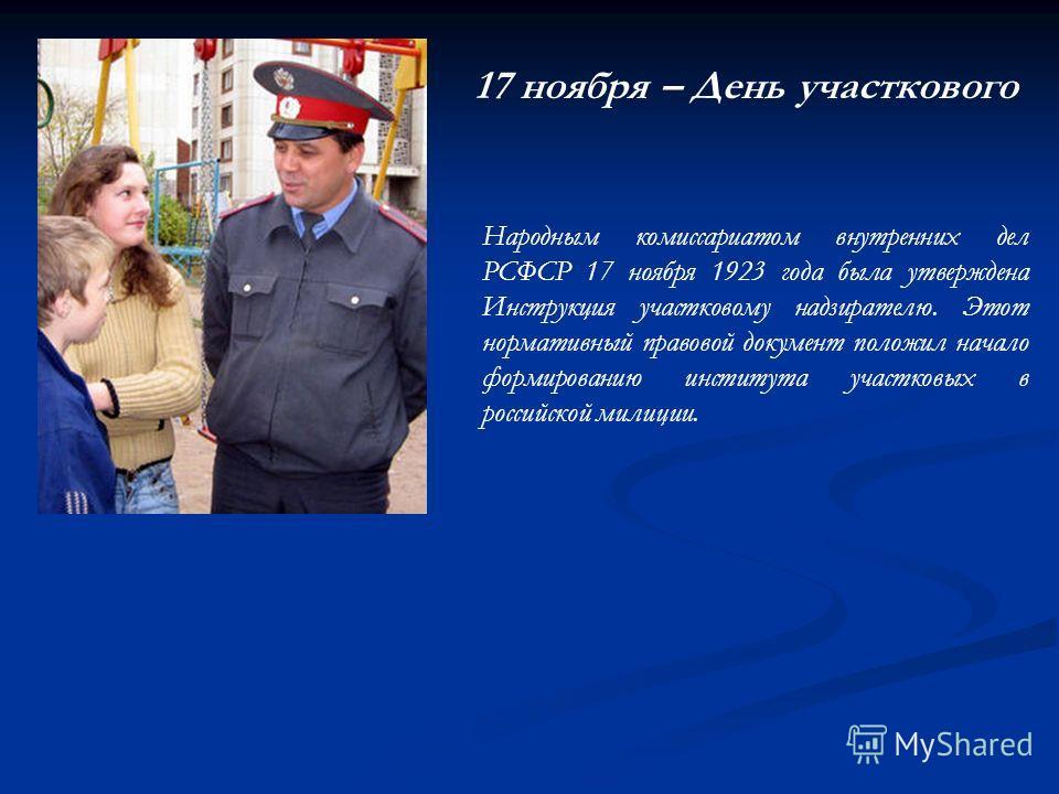 17 ноября – День участкового Народным комиссариатом внутренних дел РСФСР 17 ноября 1923 года была утверждена Инструкция участковому надзирателю. Этот нормативный правовой документ положил начало формированию института участковых в российской милиции.