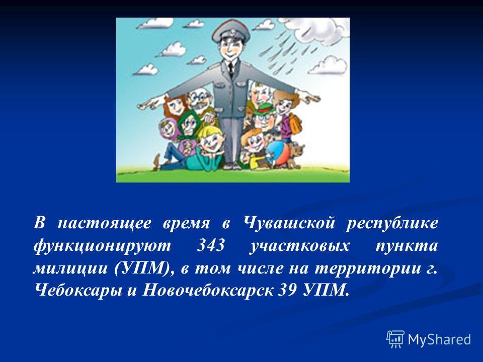 В настоящее время в Чувашской республике функционируют 343 участковых пункта милиции (УПМ), в том числе на территории г. Чебоксары и Новочебоксарск 39 УПМ.