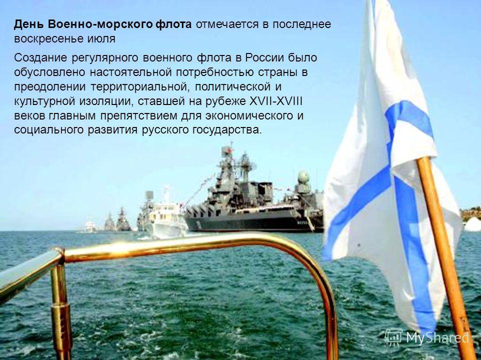 День Военно-морского флота отмечается в последнее воскресенье июля Создание регулярного военного флота в России было обусловлено настоятельной потребностью страны в преодолении территориальной, политической и культурной изоляции, ставшей на рубеже XV