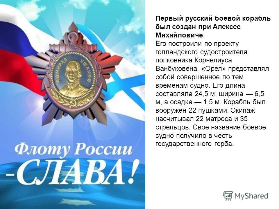 Первый русский боевой корабль был создан при Алексее Михайловиче. Его построили по проекту голландского судостроителя полковника Корнелиуса Ванбуковена. «Орел» представлял собой совершенное по тем временам судно. Его длина составляла 24,5 м, ширина 6