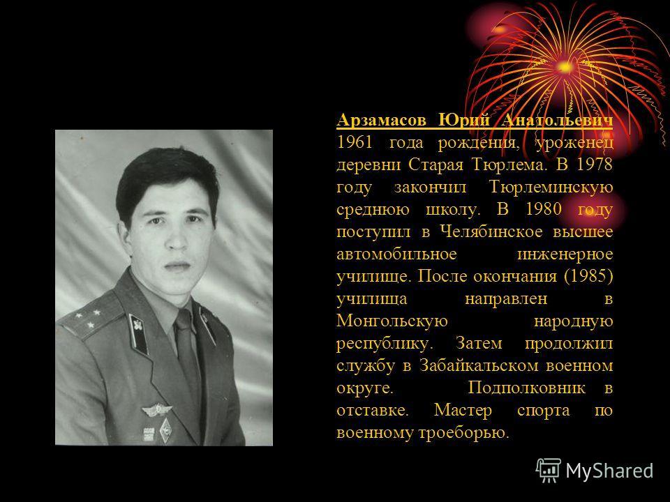 Арзамасов Юрий Анатольевич 1961 года рождения, уроженец деревни Старая Тюрлема. В 1978 году закончил Тюрлеминскую среднюю школу. В 1980 году поступил в Челябинское высшее автомобильное инженерное училище. После окончания (1985) училища направлен в Мо