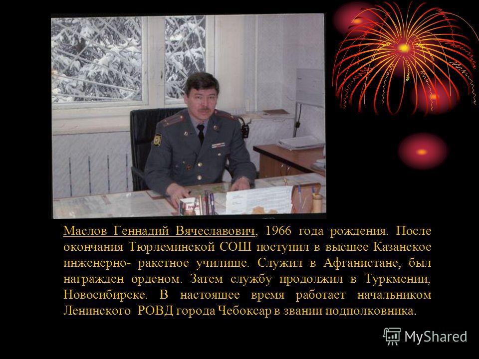 Маслов Геннадий Вячеславович, 1966 года рождения. После окончания Тюрлеминской СОШ поступил в высшее Казанское инженерно- ракетное училище. Служил в Афганистане, был награжден орденом. Затем службу продолжил в Туркмении, Новосибирске. В настоящее вре