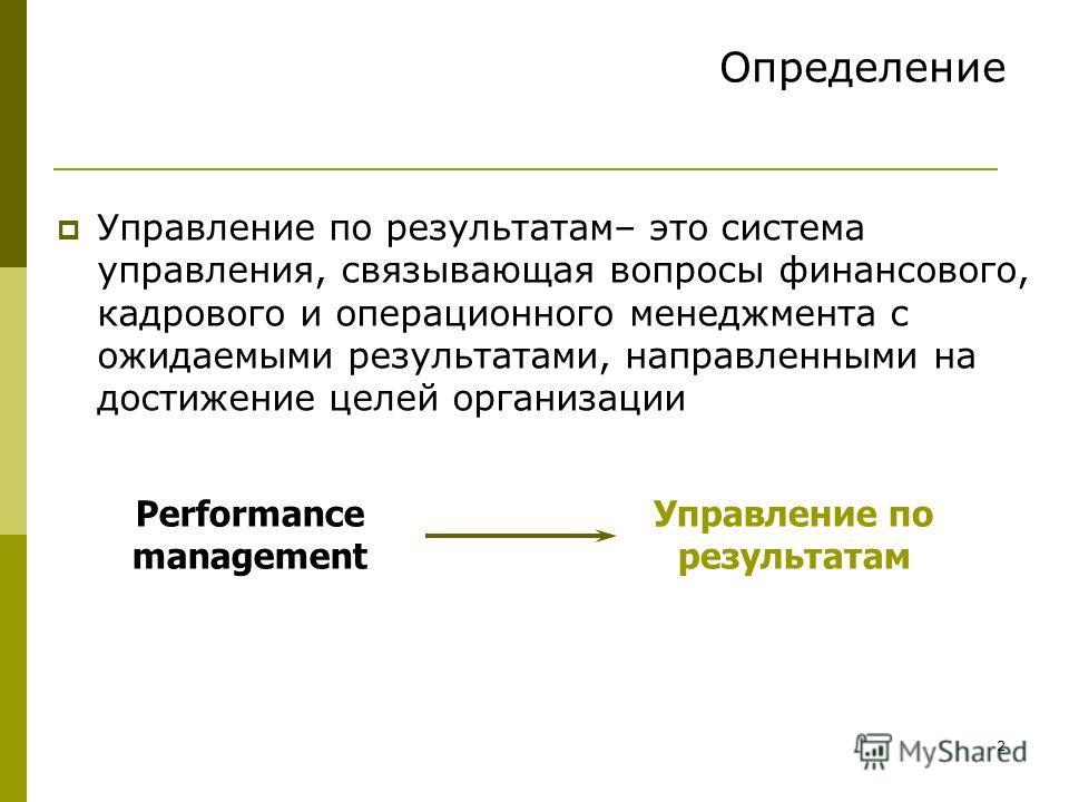 2 Определение Управление по результатам– это система управления, связывающая вопросы финансового, кадрового и операционного менеджмента с ожидаемыми результатами, направленными на достижение целей организации Performance management Управление по резу